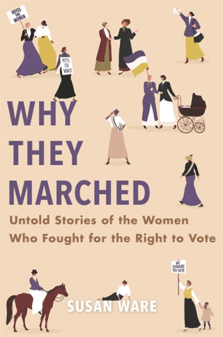 Cover: Why They Marched: Untold Stories of the Women Who Fought for the Right to Vote, by Susan Ware, from Harvard University Press