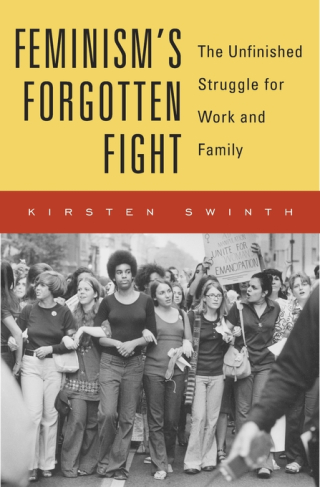 Jacket: Feminism's Forgotten Fight: The Unfinished Struggle for Work and Family, by Kirsten Swinth, from Harvard University Press