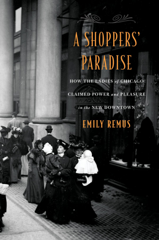 Jacket, A Shoppers' Paradise: How the Ladies of Chicago Claimed Power and Pleasure in the New Downtown by Emily Remus, Harvard University Press