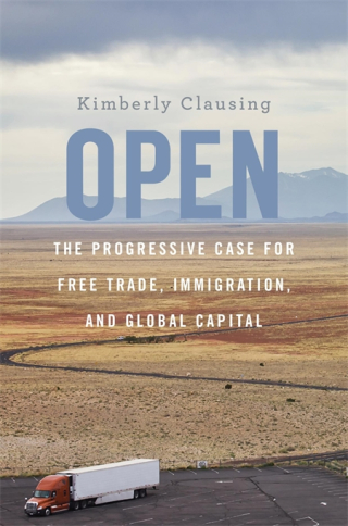 Jacket: Open: The Progressive Case for Free Trade, Immigration, and Global Capital, by Kimberly Clausing, from Harvard University Press