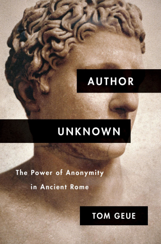 Jacket, Author Unknown: The Power of Anonymity in Ancient Rome, by Tom Geue, from Harvard University Press