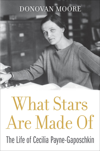 Jacket: What Stars Are Made Of: The Life of Cecilia Payne-Gaposchkin, by Donovan Moore, from Harvard University Press