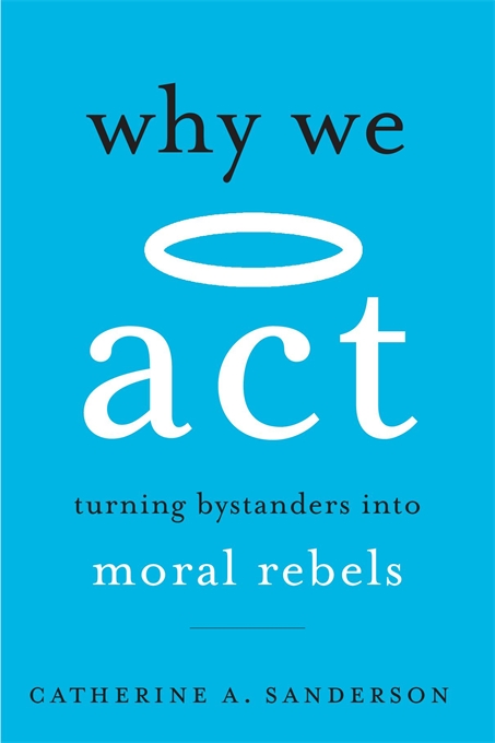 Jacket: Why We Act: Turning Bystanders into Moral Rebels, by Catherine A. Sanderson, from Harvard University Press