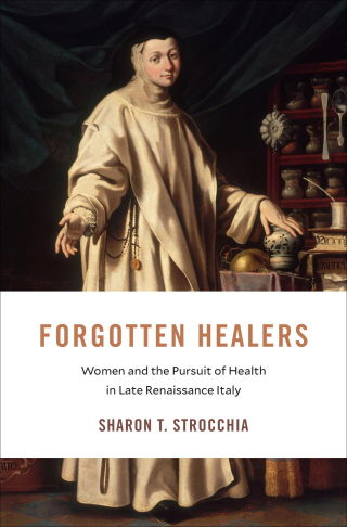 Jacket: Forgotten Healers: Women and the Pursuit of Health in Late Renaissance Italy, by Sharon T. Strocchia, from Harvard University Press