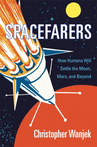 Jacket: Spacefarers: How Humans Will Settle the Moon, Mars, and Beyond, by Christopher Wanjek, from Harvard University Press