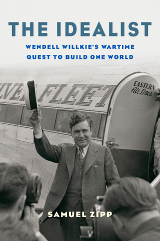 Jacket: The Idealist: Wendell Willkie's Wartime Quest to Build One World, by Samuel Zipp, from Harvard University Press