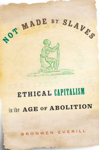 Jacket, Not Made by Slaves: Ethical Capitalism in the Age of Abolition by Bronwen Everill, Harvard University Press