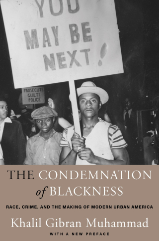 Jacket: The Condemnation of Blackness: Race, Crime, and the Making of Modern Urban America, by Khalil Gibran Muhammad, from Harvard University Press
