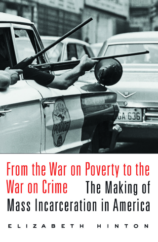 Jacket: From the War on Poverty to the War on Crime: The Making of Mass Incarceration in America, by Elizabeth Hinton, from Harvard University Press