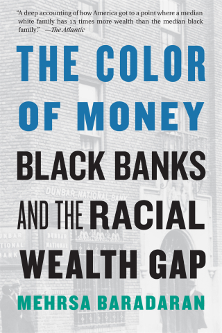 Jacket: The Color of Money: Black Banks and the Racial Wealth Gap, by Mehrsa Baradaran, from Harvard University Press