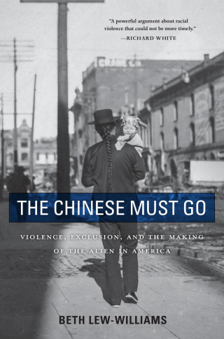 Jacket: The Chinese Must Go: Violence, Exclusion, and the Making of the Alien in America, by Beth Lew-Williams, from Harvard University Press