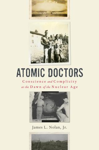 Jacket: Atomic Doctors: Conscience and Complicity at the Dawn of the Nuclear Age, by James L. Nolan, Jr., from Harvard University Press