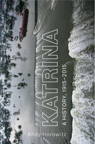 Jacket of Katrina: A History, 1915–2015 by Andy Horowitz, Harvard University Press