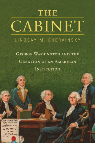 Jacket: The Cabinet: George Washington and the Creation of an American Institution, by Lindsay Chervinsky, from Harvard University Press