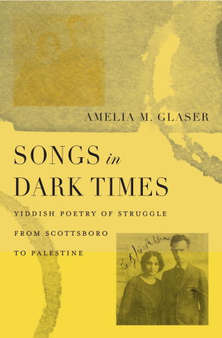 Jacket, Songs in Dark Times: Yiddish Poetry of Struggle from Scottsboro to Palestine by Amelia M. Glaser / Harvard University Press