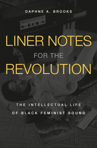 Jacket: Liner Notes for the Revolution: The Intellectual Life of Black Feminist Sound, by Daphne A. Brooks, from Harvard University Press